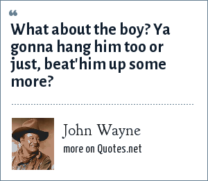 John Wayne: What about the boy? Ya gonna hang him too or just, beat'him up some more?
