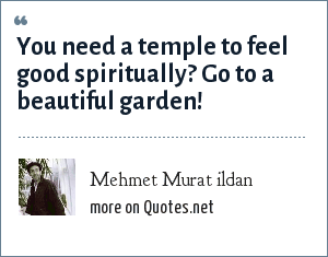 Mehmet Murat ildan: You need a temple to feel good spiritually? Go to a beautiful garden!