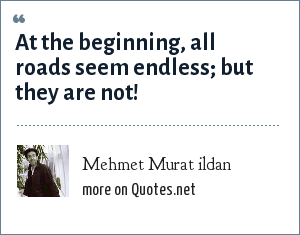 Mehmet Murat ildan: At the beginning, all roads seem endless; but they are not!