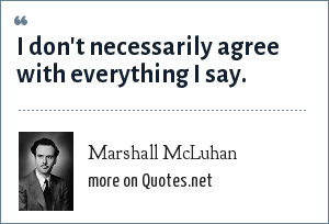 Marshall McLuhan: I don't necessarily agree with everything I say.