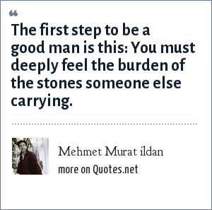 Mehmet Murat ildan: The first step to be a good man is this: You must deeply feel the burden of the stones someone else carrying.