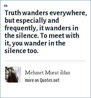 Mehmet Murat ildan: Truth wanders everywhere, but especially and frequently, it wanders in the silence. To meet with it, you wander in the silence too.