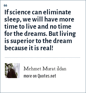 Mehmet Murat ildan: If science can eliminate sleep, we will have more time to live and no time for the dreams. But living is superior to the dream because it is real!