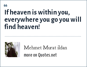Mehmet Murat ildan: If heaven is within you, everywhere you go you will find heaven!