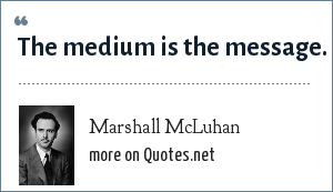 Marshall McLuhan: The medium is the message.