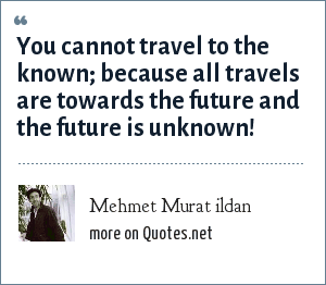 Mehmet Murat ildan: You cannot travel to the known; because all travels are towards the future and the future is unknown!