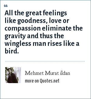 Mehmet Murat ildan: All the great feelings like goodness, love or compassion eliminate the gravity and thus the wingless man rises like a bird.