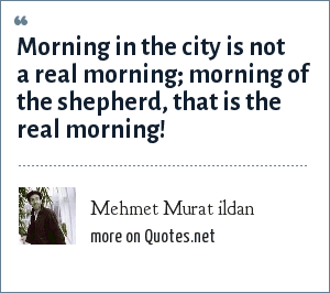 Mehmet Murat ildan: Morning in the city is not a real morning; morning of the shepherd, that is the real morning!