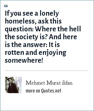 Mehmet Murat ildan: If you see a lonely homeless, ask this question: Where the hell the society is? And here is the answer: It is rotten and enjoying somewhere!