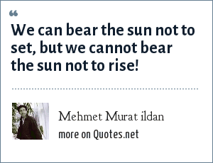 Mehmet Murat ildan: We can bear the sun not to set, but we cannot bear the sun not to rise!