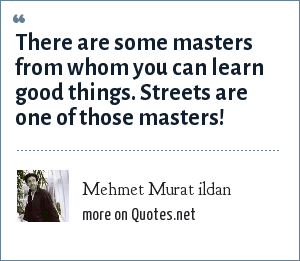 Mehmet Murat ildan: There are some masters from whom you can learn good things. Streets are one of those masters!