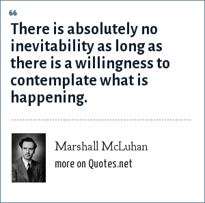 Marshall McLuhan: There is absolutely no inevitability as long as there is a willingness to contemplate what is happening.