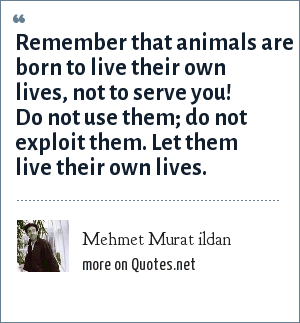 Mehmet Murat ildan: Remember that animals are born to live their own lives, not to serve you! Do not use them; do not exploit them. Let them live their own lives.