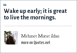 Mehmet Murat ildan: Wake up early; it is great to live the mornings.