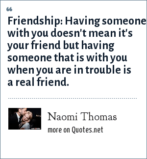 Naomi Thomas: Friendship: Having someone with you doesn't mean it's your friend but having someone that is with you when you are in trouble is a real friend.