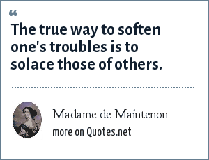Madame de Maintenon: The true way to soften one's troubles is to solace those of others.