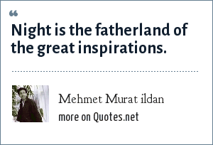 Mehmet Murat ildan: Night is the fatherland of the great inspirations.