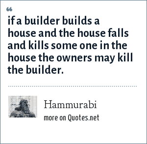 Hammurabi: if a builder builds a house and the house falls and kills some one in the house the owners may kill the builder.