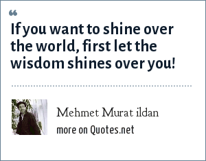 Mehmet Murat ildan: If you want to shine over the world, first let the wisdom shines over you!