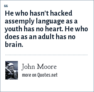 John Moore: He who hasn't hacked assemply language as a youth has no heart. He who does as an adult has no brain.