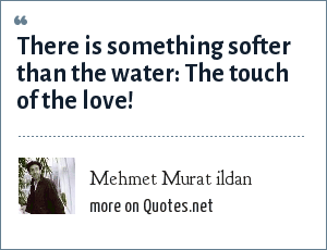 Mehmet Murat ildan: There is something softer than the water: The touch of the love!