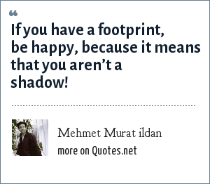 Mehmet Murat ildan: If you have a footprint, be happy, because it means that you aren't a shadow!