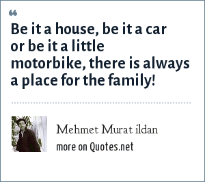 Mehmet Murat ildan: Be it a house, be it a car or be it a little motorbike, there is always a place for the family!