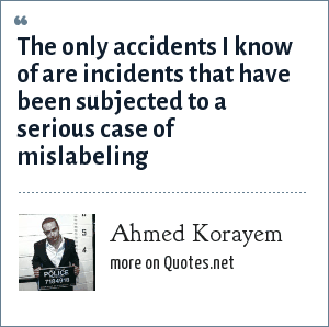 Ahmed Korayem: The only accidents I know of are incidents that have been subjected to a serious case of mislabeling