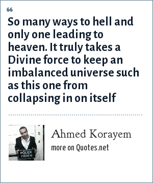 Ahmed Korayem: So many ways to hell and only one leading to heaven. It truly takes a Divine force to keep an imbalanced universe such as this one from collapsing in on itself