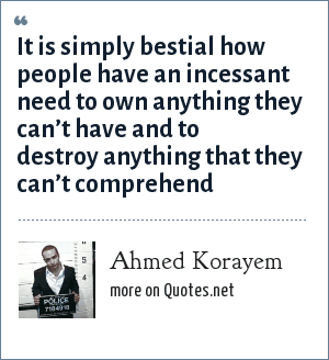 Ahmed Korayem: It is simply bestial how people have an incessant need to own anything they can't have and to destroy anything that they can't comprehend