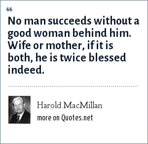 Harold MacMillan: No man succeeds without a good woman behind him. Wife or mother, if it is both, he is twice blessed indeed.