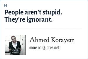 Ahmed Korayem: People aren't stupid. They're ignorant.