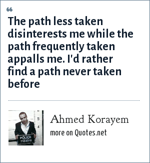 Ahmed Korayem: The path less taken disinterests me while the path frequently taken appalls me. I'd rather find a path never taken before