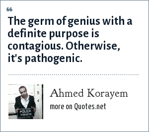 Ahmed Korayem: The germ of genius with a definite purpose is contagious. Otherwise, it's pathogenic.