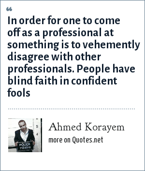 Ahmed Korayem: In order for one to come off as a professional at something is to vehemently disagree with other professionals. People have blind faith in confident fools