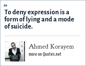 Ahmed Korayem: To deny expression is a form of lying and a mode of suicide.