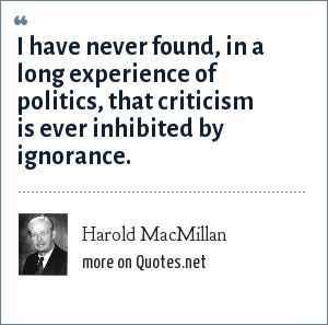 Harold MacMillan: I have never found, in a long experience of politics, that criticism is ever inhibited by ignorance.