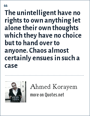 Ahmed Korayem: The unintelligent have no rights to own anything let alone their own thoughts which they have no choice but to hand over to anyone. Chaos almost certainly ensues in such a case
