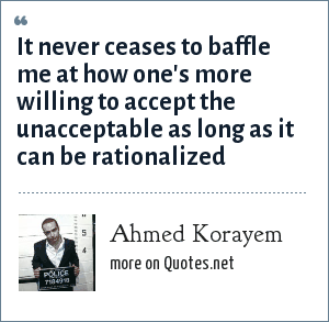 Ahmed Korayem: It never ceases to baffle me at how one's more willing to accept the unacceptable as long as it can be rationalized
