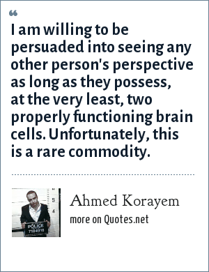 Ahmed Korayem: I am willing to be persuaded into seeing any other person's perspective as long as they possess, at the very least, two properly functioning brain cells. Unfortunately, this is a rare commodity.