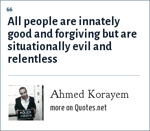 Ahmed Korayem: All people are innately good and forgiving but are situationally evil and relentless