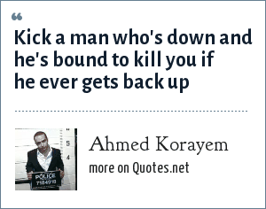 Ahmed Korayem: Kick a man who's down and he's bound to kill you if he ever gets back up
