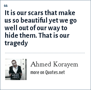 Ahmed Korayem: It is our scars that make us so beautiful yet we go well out of our way to hide them. That is our tragedy