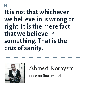 Ahmed Korayem: It is not that whichever we believe in is wrong or right. It is the mere fact that we believe in something. That is the crux of sanity.