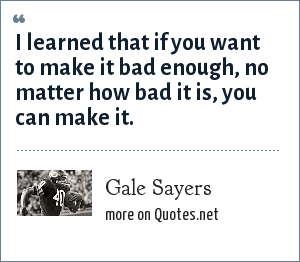 Gale Sayers: I learned that if you want to make it bad enough, no matter how bad it is, you can make it.
