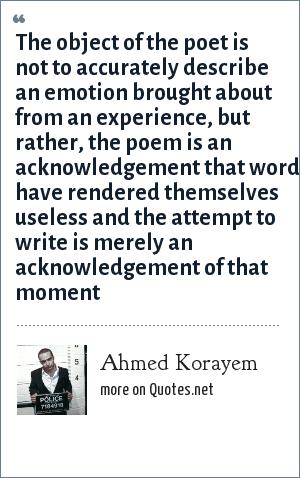 Ahmed Korayem: The object of the poet is not to accurately describe an emotion brought about from an experience, but rather, the poem is an acknowledgement that words have rendered themselves useless and the attempt to write is merely an acknowledgement of that moment