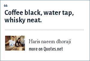 Haris naeem dhoraji: Coffee black, water tap, whisky neat.