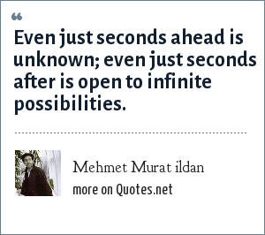 Mehmet Murat ildan: Even just seconds ahead is unknown; even just seconds after is open to infinite possibilities.