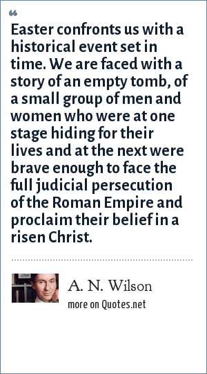 A. N. Wilson: Easter confronts us with a historical event set in time. We are faced with a story of an empty tomb, of a small group of men and women who were at one stage hiding for their lives and at the next were brave enough to face the full judicial persecution of the Roman Empire and proclaim their belief in a risen Christ.