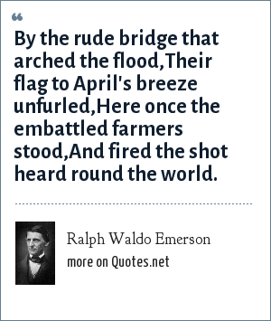Ralph Waldo Emerson: By the rude bridge that arched the flood,Their flag to April's breeze unfurled,Here once the embattled farmers stood,And fired the shot heard round the world.